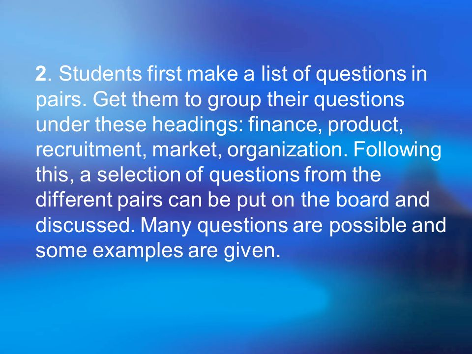 2. Students first make a list of questions in pairs. Get them to group their questions under these headings: finance, product, recruitment, market, or