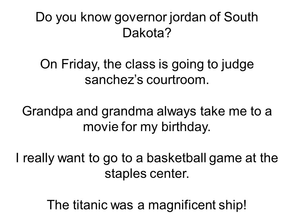 Do you know governor jordan of South Dakota? On Friday, the class is going to judge sanchezs courtroom. Grandpa and grandma always take me to a movie