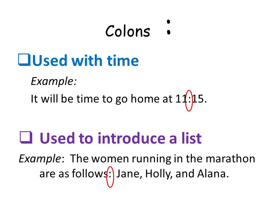 Colons : Used with time Example: It will be time to go home at 11:15. Used to introduce a list Example: The women running in the marathon are as follo