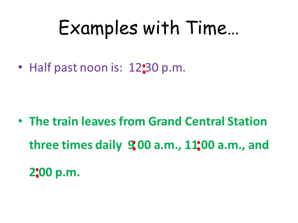 Examples with Time… Half past noon is: 12 30 p.m. The train leaves from Grand Central Station three times daily 9 00 a.m., 11 00 a.m., and 2 00 p.m. :