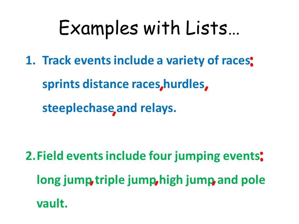 Examples with Lists… 1.Track events include a variety of races sprints distance races hurdles steeplechase and relays. 2.Field events include four jum