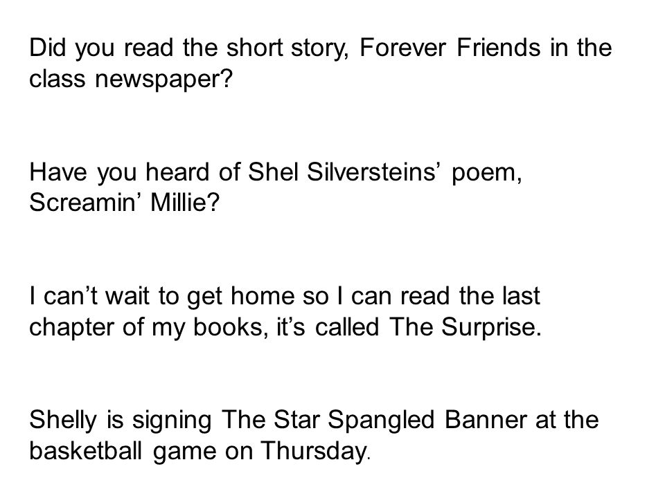 Did you read the short story, Forever Friends in the class newspaper? Have you heard of Shel Silversteins poem, Screamin Millie? I cant wait to get ho