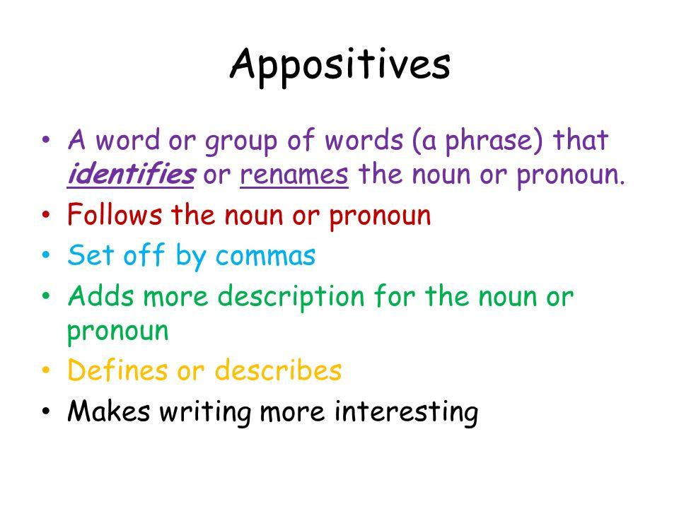 Appositives A word or group of words (a phrase) that identifies or renames the noun or pronoun. Follows the noun or pronoun Set off by commas Adds mor