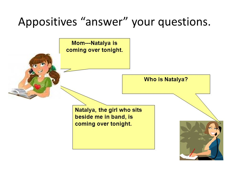 Appositives answer your questions. Mom---Natalya is coming over tonight. Who is Natalya? Natalya, the girl who sits beside me in band, is coming over