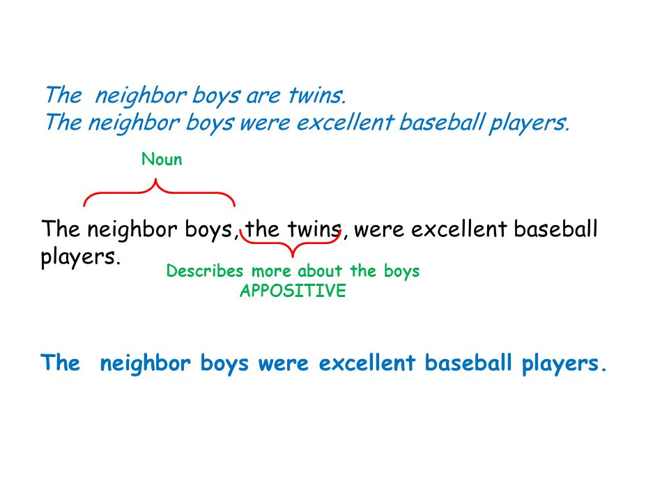 The neighbor boys are twins. The neighbor boys were excellent baseball players. The neighbor boys, the twins, were excellent baseball players. The nei
