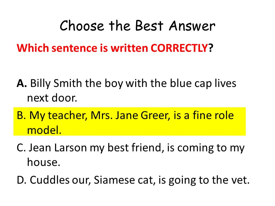 Choose the Best Answer Which sentence is written CORRECTLY? A. Billy Smith the boy with the blue cap lives next door. B. My teacher, Mrs. Jane Greer,
