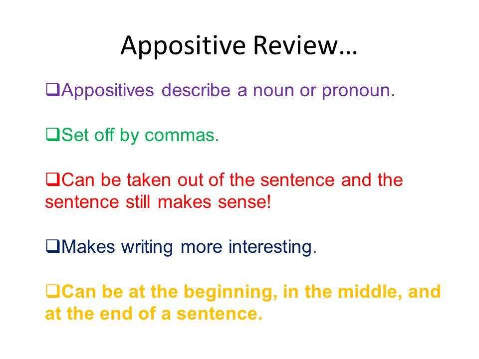 Appositive Review… Appositives describe a noun or pronoun. Set off by commas. Can be taken out of the sentence and the sentence still makes sense! Mak