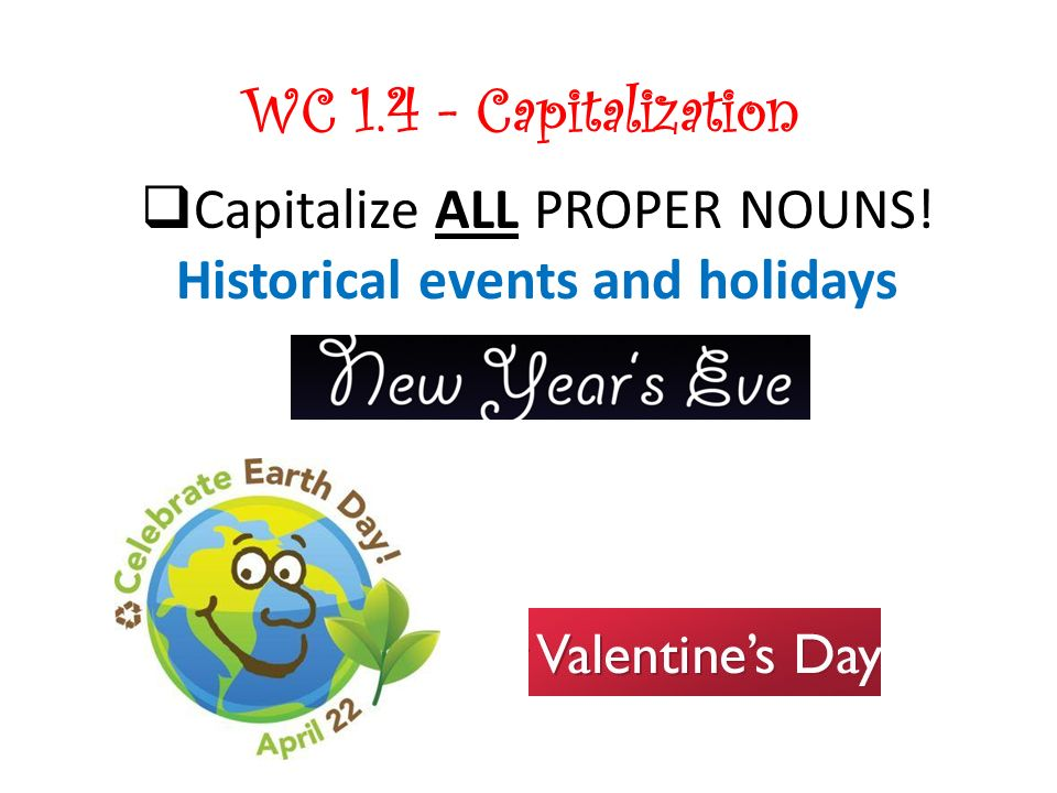 WC 1.4 - Capitalization Capitalize ALL PROPER NOUNS! Historical events and holidays