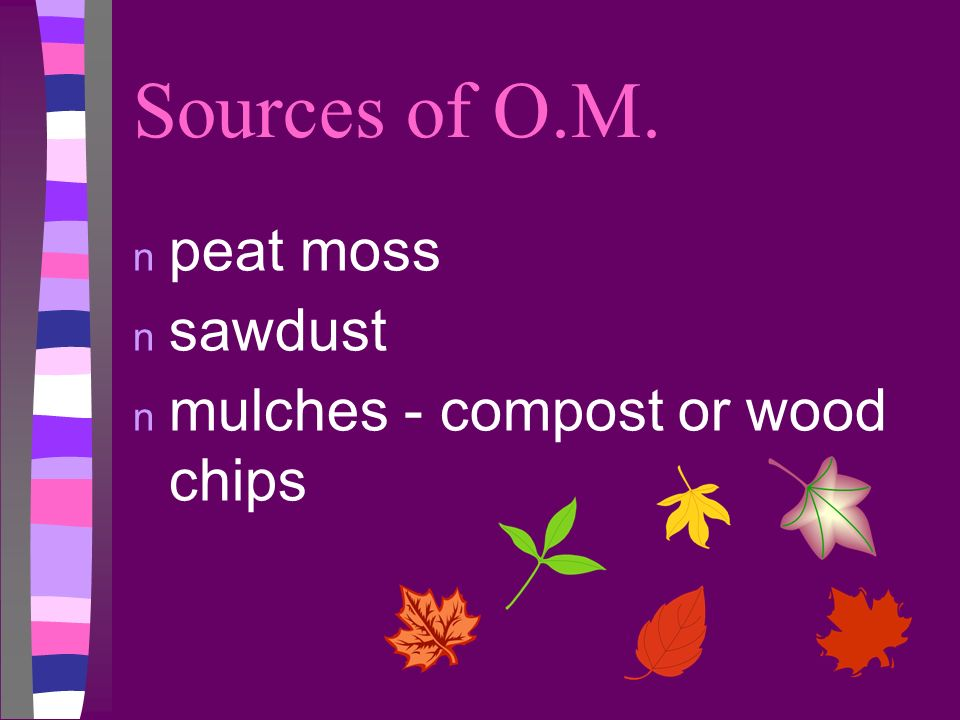Sources of O.M. n peat moss n sawdust n mulches - compost or wood chips