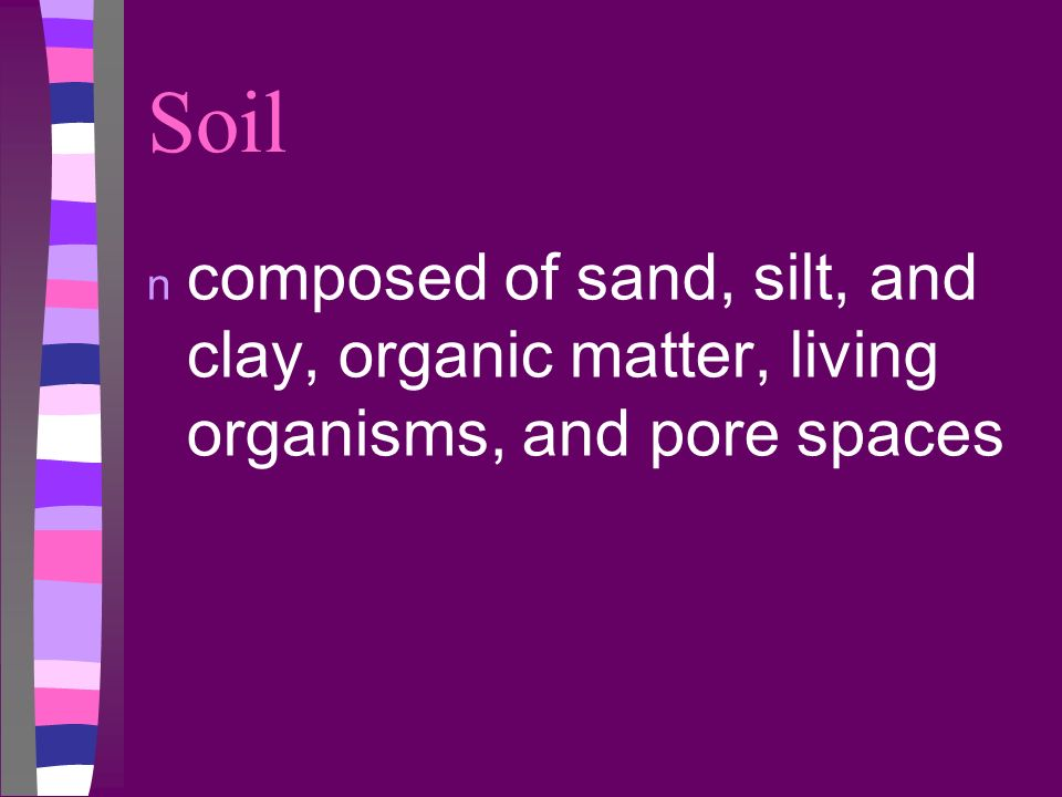 Soil n composed of sand, silt, and clay, organic matter, living organisms, and pore spaces