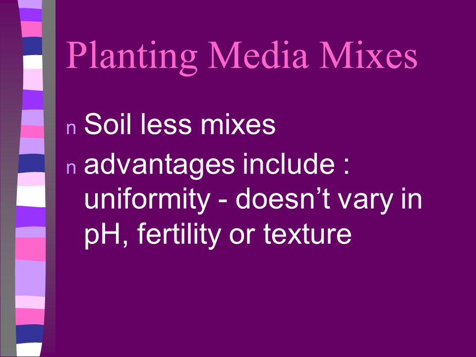 Planting Media Mixes n Soil less mixes n advantages include : uniformity - doesnt vary in pH, fertility or texture