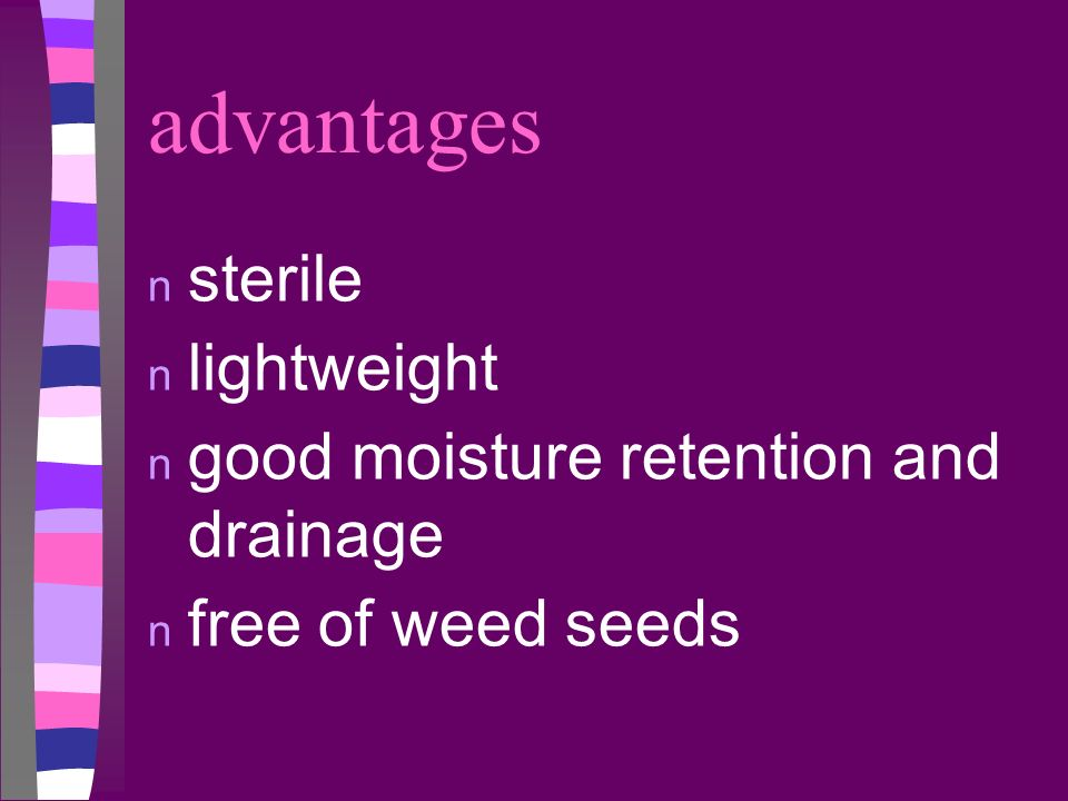 advantages n sterile n lightweight n good moisture retention and drainage n free of weed seeds