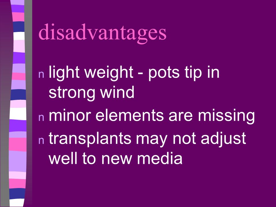disadvantages n light weight - pots tip in strong wind n minor elements are missing n transplants may not adjust well to new media