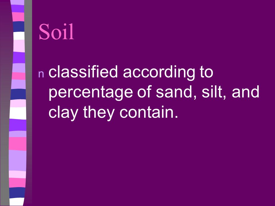 Soil n classified according to percentage of sand, silt, and clay they contain.