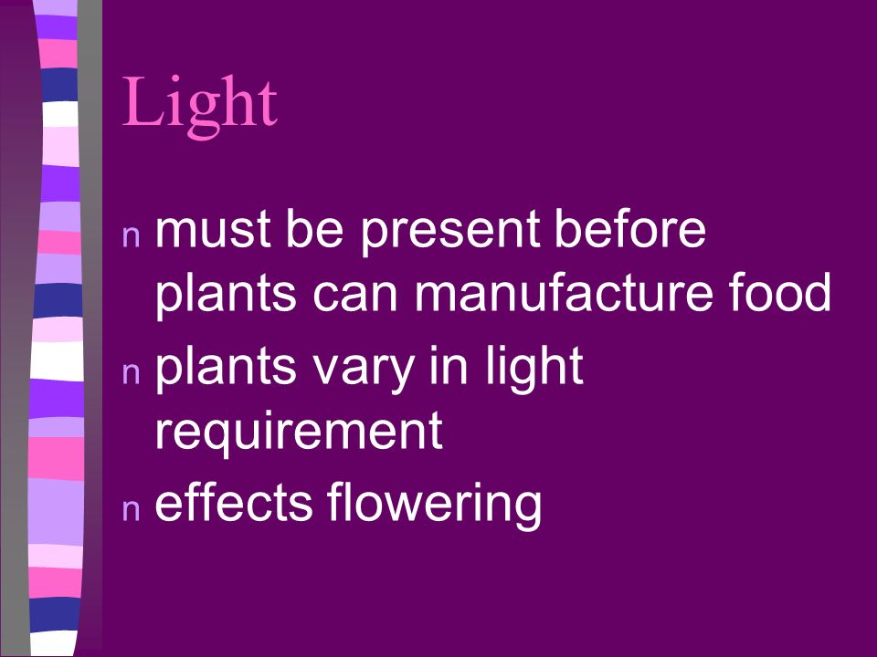Light n must be present before plants can manufacture food n plants vary in light requirement n effects flowering