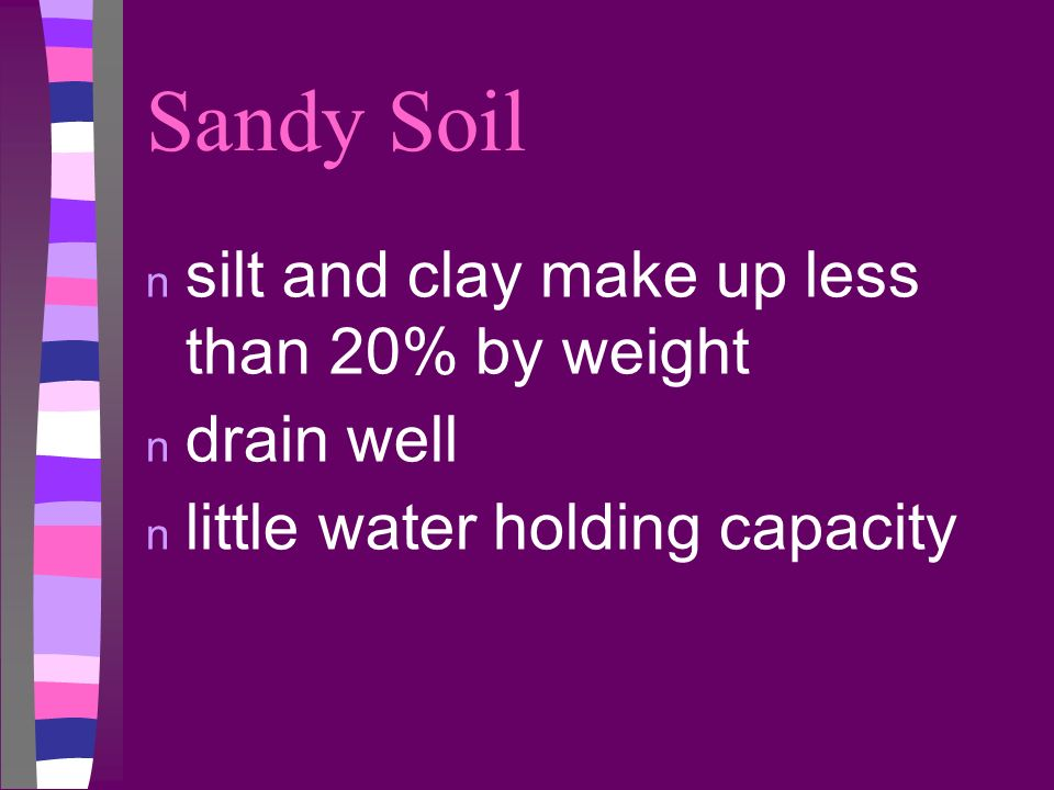 Sandy Soil n silt and clay make up less than 20% by weight n drain well n little water holding capacity