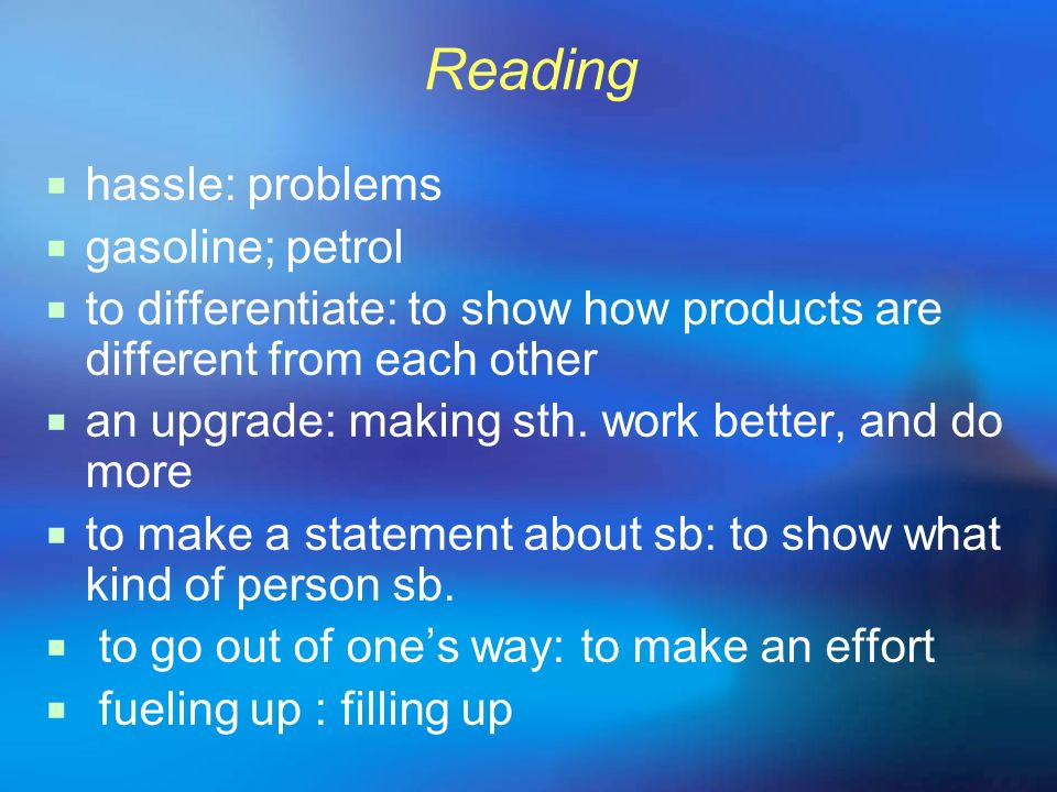 Reading hassle: problems gasoline; petrol to differentiate: to show how products are different from each other an upgrade: making sth. work better, an