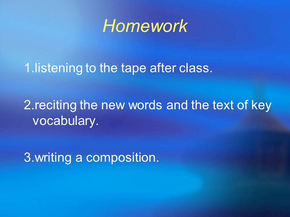 Homework 1.listening to the tape after class. 2.reciting the new words and the text of key vocabulary. 3.writing a composition.