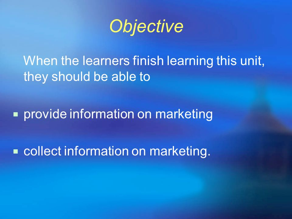 Objective When the learners finish learning this unit, they should be able to provide information on marketing collect information on marketing.