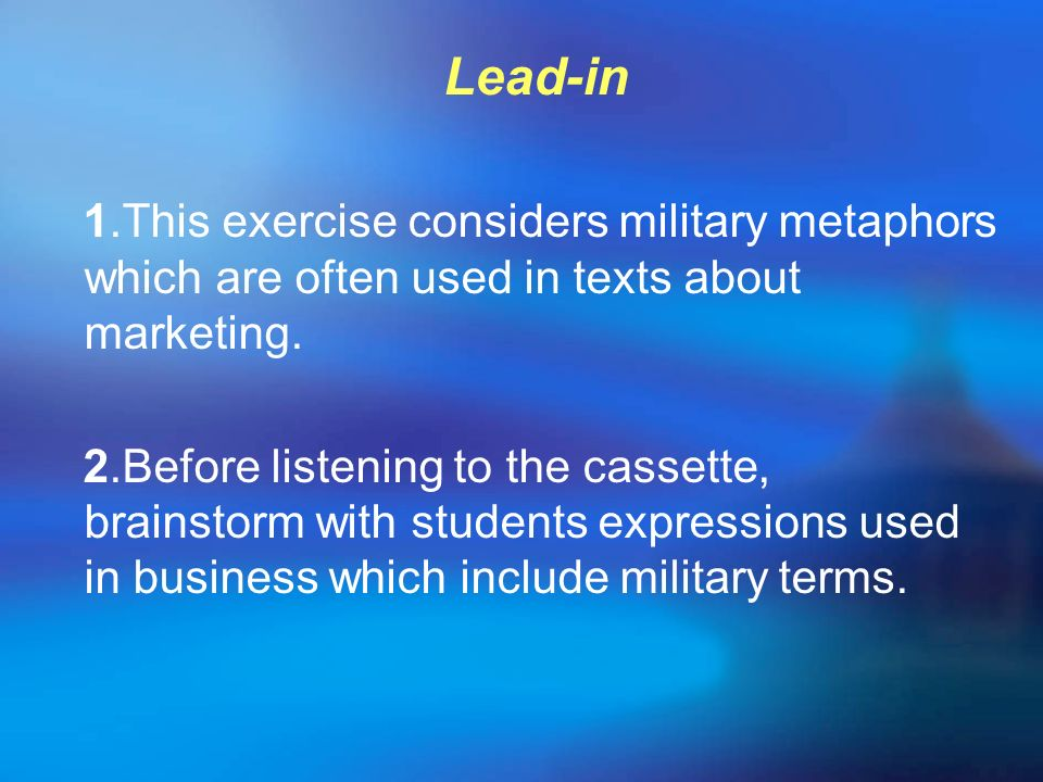 Lead-in 1.This exercise considers military metaphors which are often used in texts about marketing. 2.Before listening to the cassette, brainstorm wit