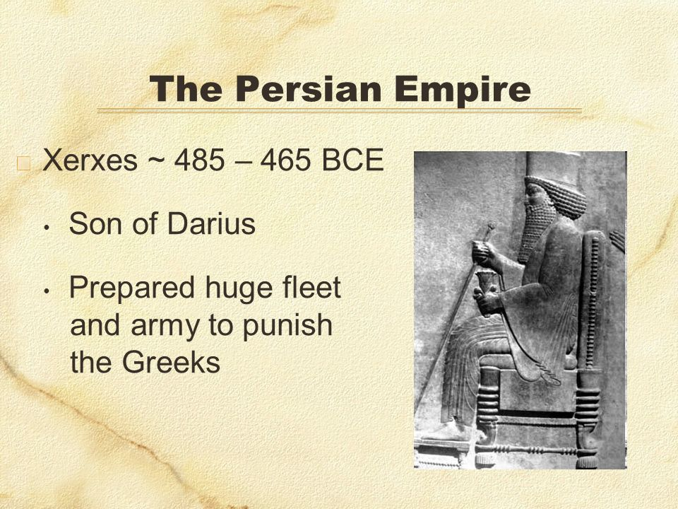 The Persian Empire Xerxes ~ 485 – 465 BCE Son of Darius Prepared huge fleet and army to punish the Greeks