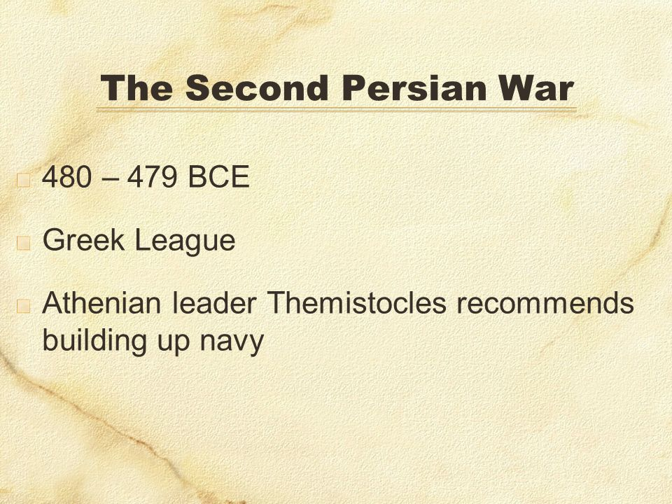 The Second Persian War 480 – 479 BCE Greek League Athenian leader Themistocles recommends building up navy