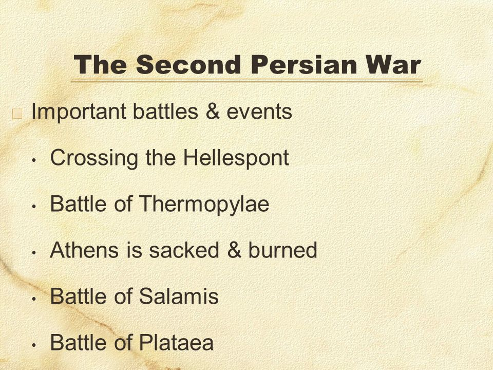 The Second Persian War Important battles & events Crossing the Hellespont Battle of Thermopylae Athens is sacked & burned Battle of Salamis Battle of