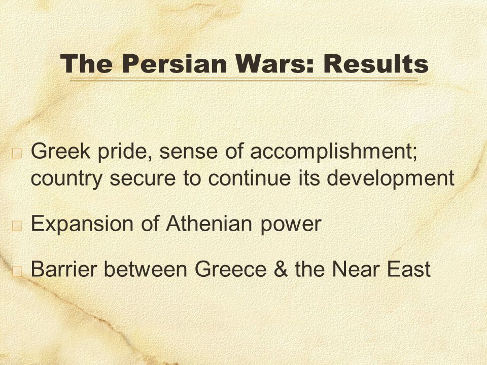 The Persian Wars: Results Greek pride, sense of accomplishment; country secure to continue its development Expansion of Athenian power Barrier between