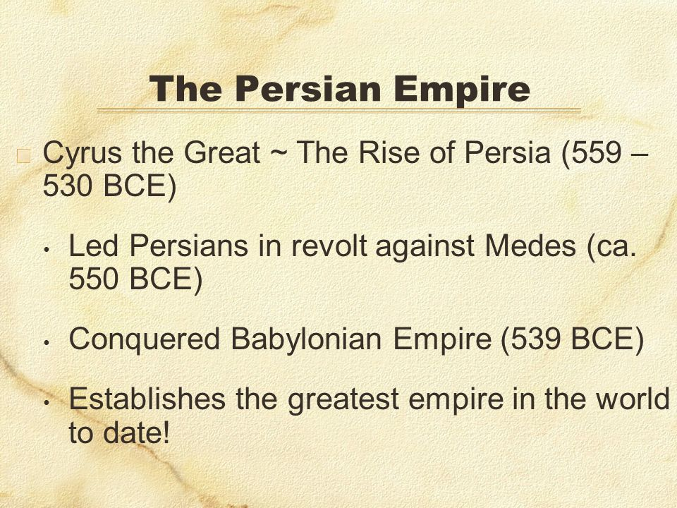 The Persian Empire Cyrus the Great ~ The Rise of Persia (559 – 530 BCE) Led Persians in revolt against Medes (ca. 550 BCE) Conquered Babylonian Empire