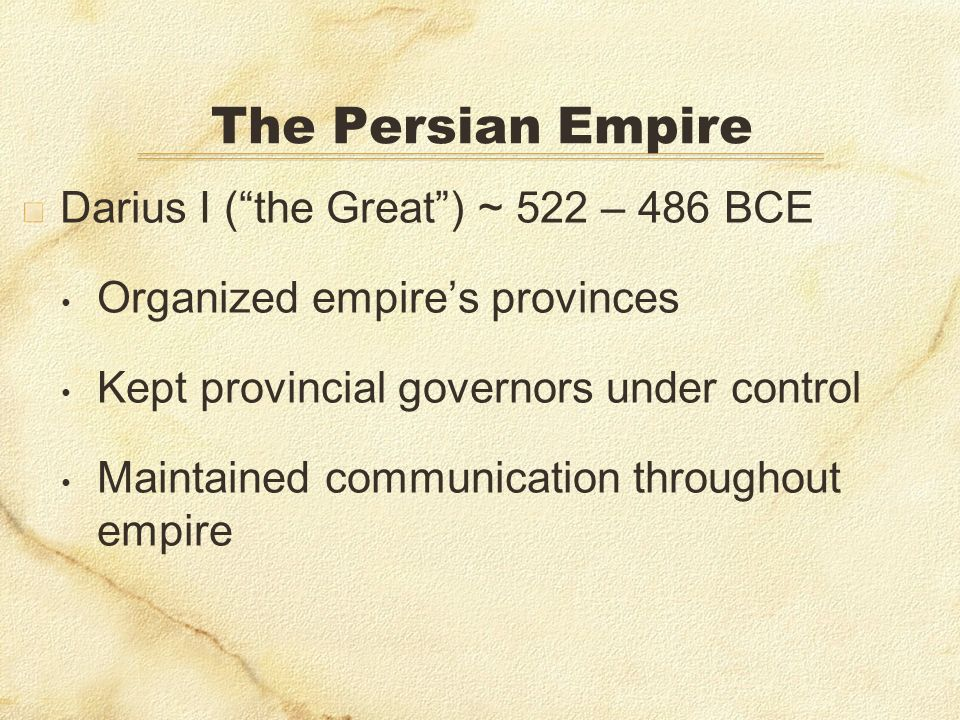 The Persian Empire Darius I (the Great) ~ 522 – 486 BCE Organized empires provinces Kept provincial governors under control Maintained communication t