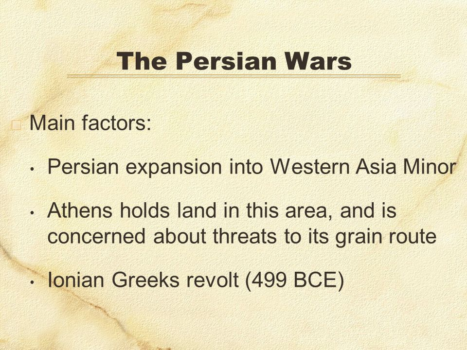 The Persian Wars Main factors: Persian expansion into Western Asia Minor Athens holds land in this area, and is concerned about threats to its grain r