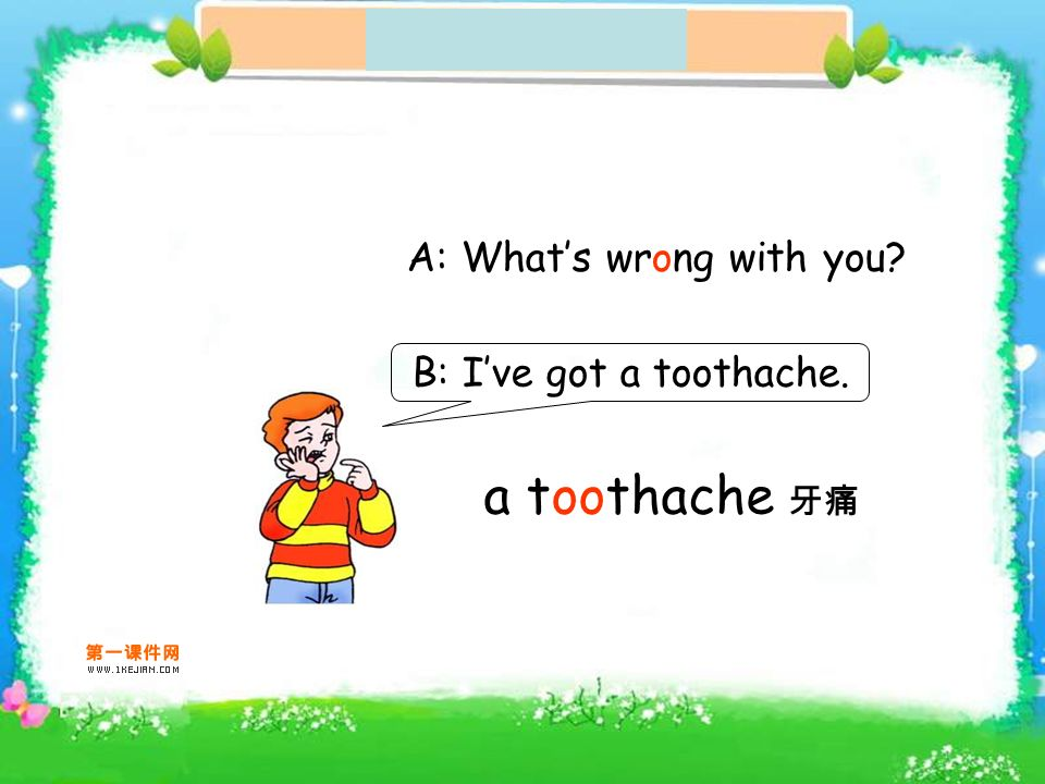 a toothache A: Whats wrong with you? B: Ive got a toothache.