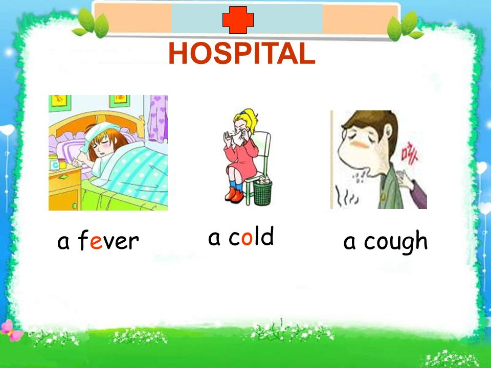 HOSPITAL a fever a cold a cough