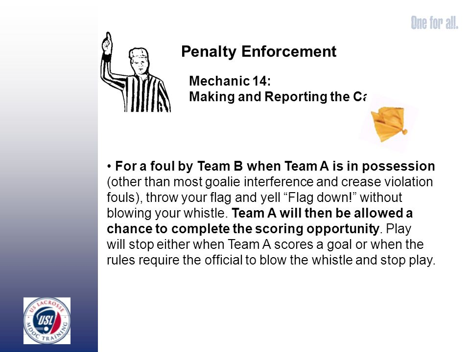 For a foul by Team B when Team A is in possession (other than most goalie interference and crease violation fouls), throw your flag and yell Flag down.