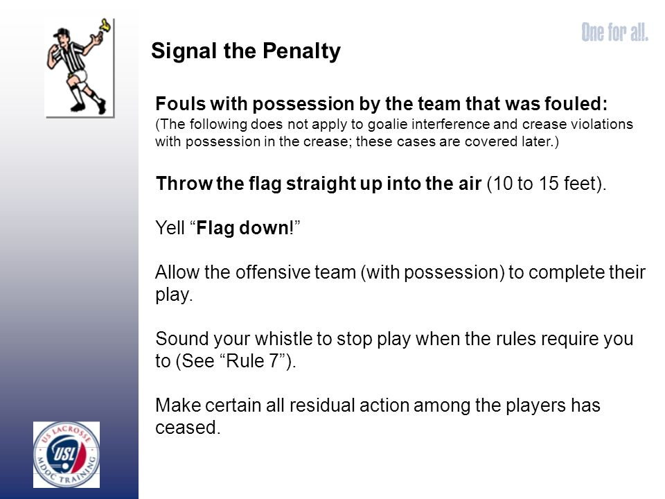 Signal the Penalty Fouls with possession by the team that was fouled: (The following does not apply to goalie interference and crease violations with possession in the crease; these cases are covered later.) Throw the flag straight up into the air (10 to 15 feet).