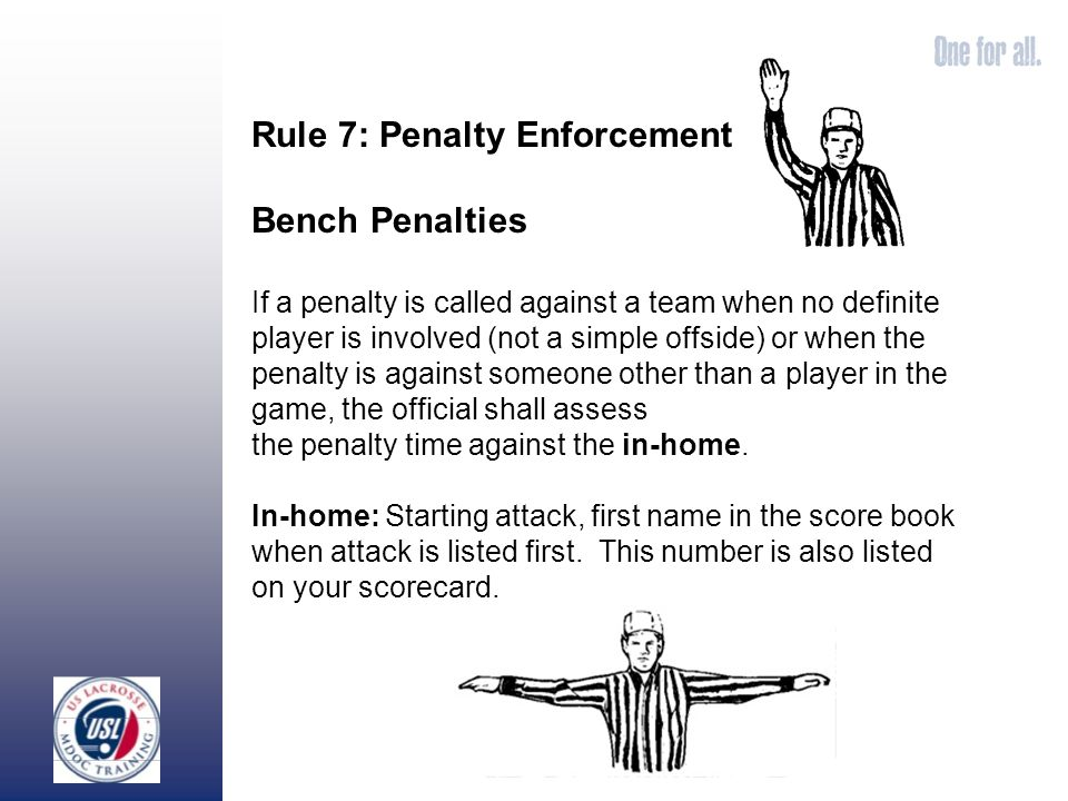 Rule 7: Penalty Enforcement Bench Penalties If a penalty is called against a team when no definite player is involved (not a simple offside) or when the penalty is against someone other than a player in the game, the official shall assess the penalty time against the in-home.