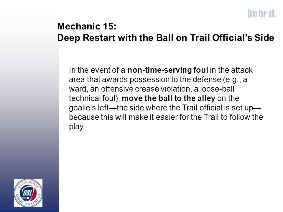 Mechanic 15: Deep Restart with the Ball on Trail Officials Side In the event of a non-time-serving foul in the attack area that awards possession to the defense (e.g., a ward, an offensive crease violation, a loose-ball technical foul), move the ball to the alley on the goalies leftthe side where the Trail official is set up because this will make it easier for the Trail to follow the play.
