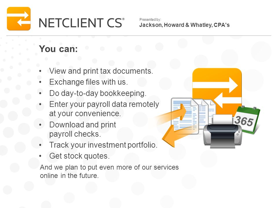 Jackson, Howard & Whatley, CPA s Presented by: You can: View and print tax documents.