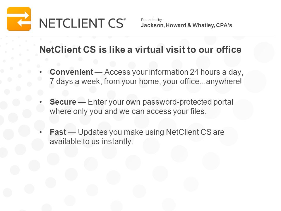 Jackson, Howard & Whatley, CPA s Presented by: NetClient CS is like a virtual visit to our office Convenient Access your information 24 hours a day, 7 days a week, from your home, your office...anywhere.