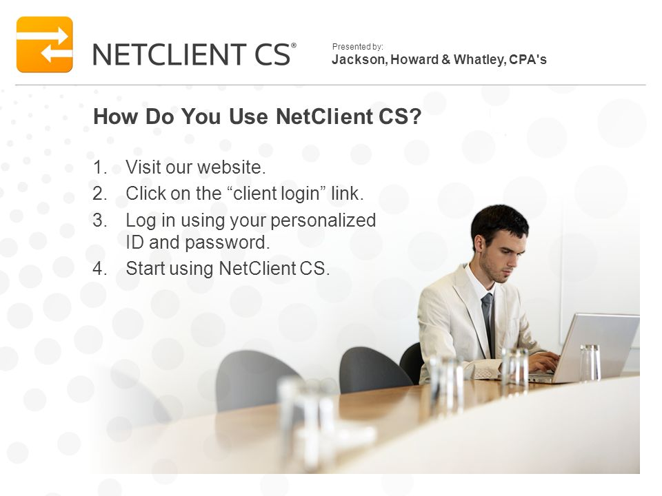 Jackson, Howard & Whatley, CPA s Presented by: How Do You Use NetClient CS.