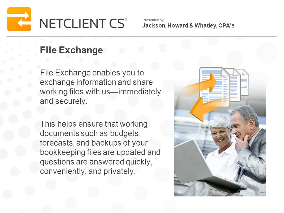 Jackson, Howard & Whatley, CPA s Presented by: File Exchange File Exchange enables you to exchange information and share working files with usimmediately and securely.