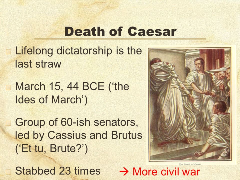 Lifelong dictatorship is the last straw March 15, 44 BCE (the Ides of March) Group of 60-ish senators, led by Cassius and Brutus (Et tu, Brute ) Stabbed 23 times Death of Caesar More civil war