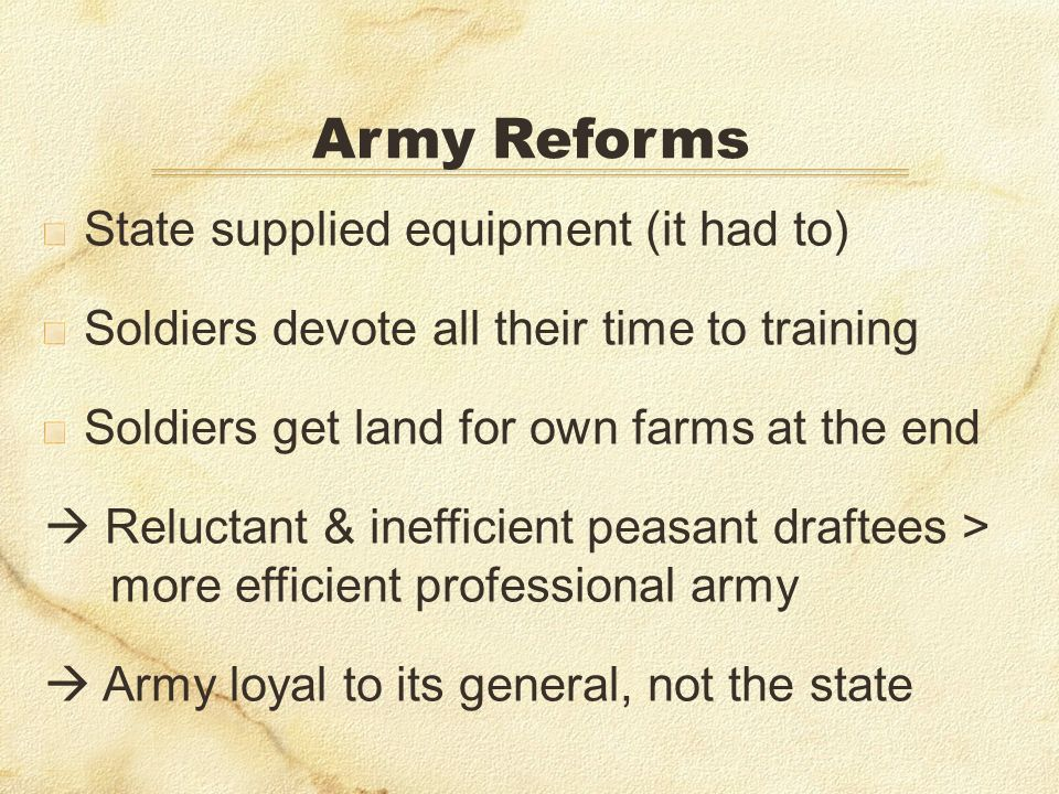 State supplied equipment (it had to) Soldiers devote all their time to training Soldiers get land for own farms at the end Reluctant & inefficient peasant draftees > more efficient professional army Army loyal to its general, not the state Army Reforms