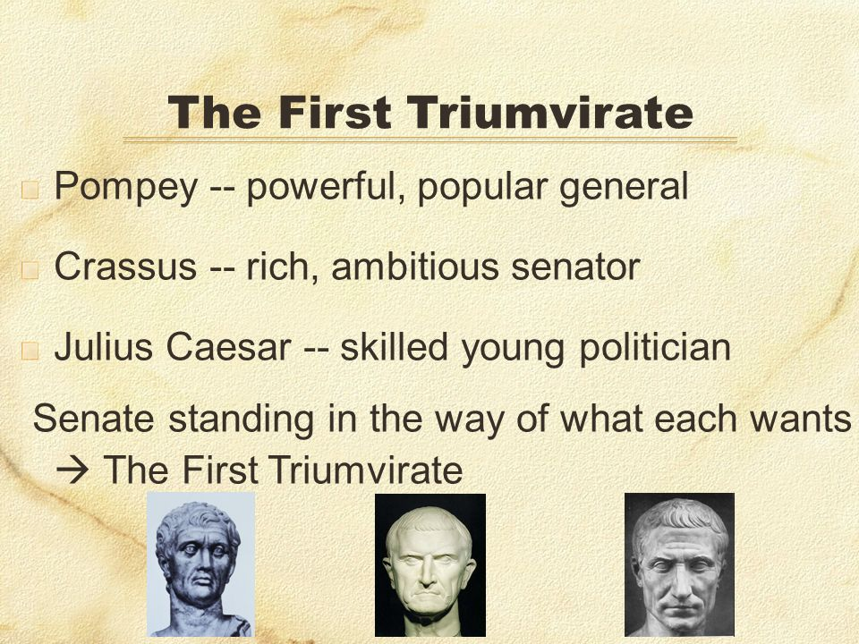 Pompey -- powerful, popular general Crassus -- rich, ambitious senator Julius Caesar -- skilled young politician Senate standing in the way of what each wants The First Triumvirate