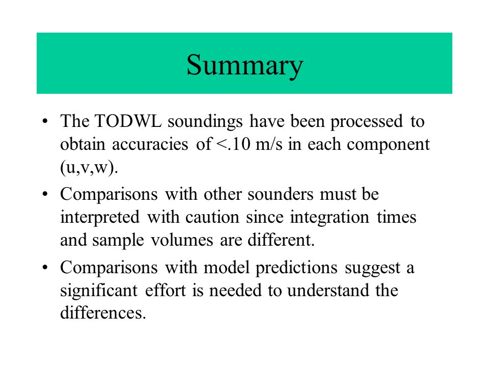 Summary The TODWL soundings have been processed to obtain accuracies of <.10 m/s in each component (u,v,w).
