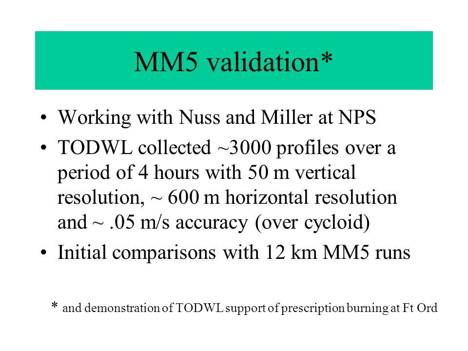 MM5 validation* Working with Nuss and Miller at NPS TODWL collected ~3000 profiles over a period of 4 hours with 50 m vertical resolution, ~ 600 m horizontal resolution and ~.05 m/s accuracy (over cycloid) Initial comparisons with 12 km MM5 runs * and demonstration of TODWL support of prescription burning at Ft Ord