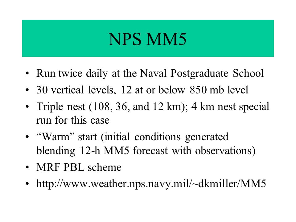 NPS MM5 Run twice daily at the Naval Postgraduate School 30 vertical levels, 12 at or below 850 mb level Triple nest (108, 36, and 12 km); 4 km nest special run for this case Warm start (initial conditions generated blending 12-h MM5 forecast with observations) MRF PBL scheme