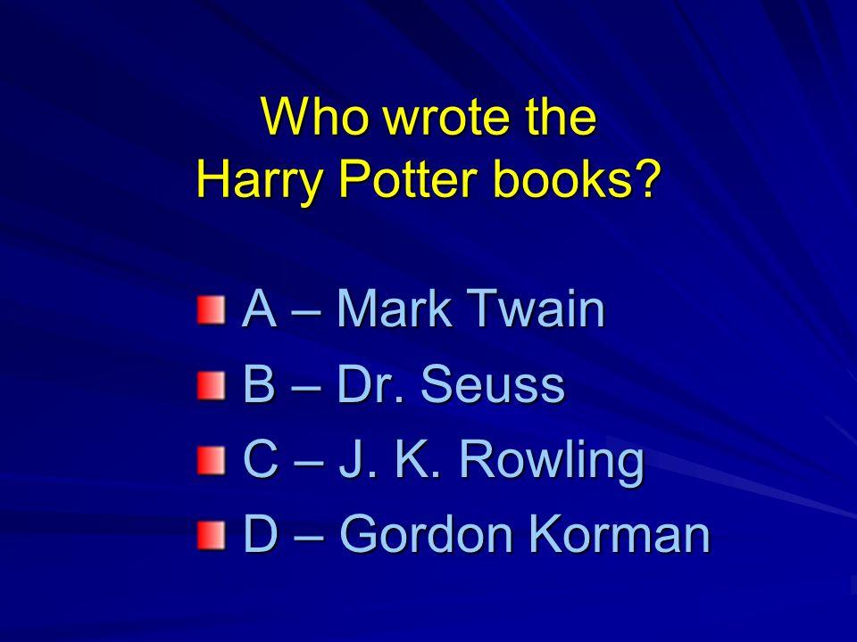 Who wrote the Harry Potter books. A – Mark Twain A – Mark Twain B – Dr.