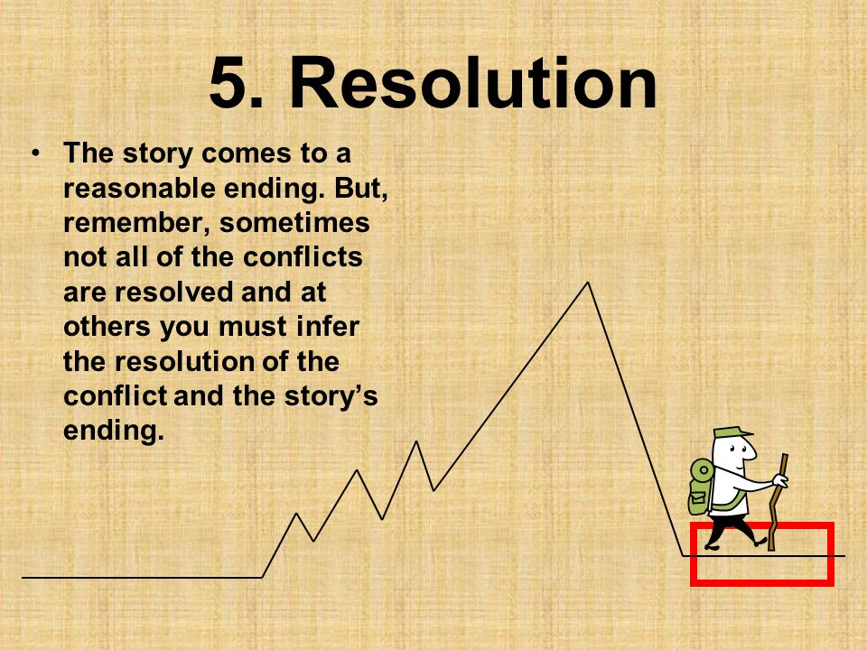 5. Resolution The story comes to a reasonable ending. But, remember, sometimes not all of the conflicts are resolved and at others you must infer the