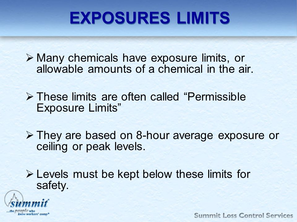 EXPOSURES LIMITS Many chemicals have exposure limits, or allowable amounts of a chemical in the air. These limits are often called Permissible Exposur